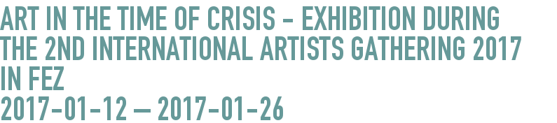 Art in the time of Crisis - Exhibition during the 2nd International Artists Gathering 2017 in Fez  2017-01-12 - 2017-01-26