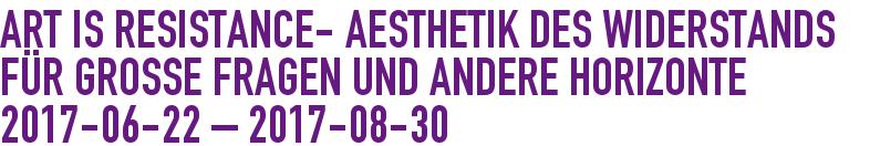 ART IS RESISTANCE- Aesthetik des Widerstands für große Fragen und andere Horizonte 2017-06-22 - 2017-07-30